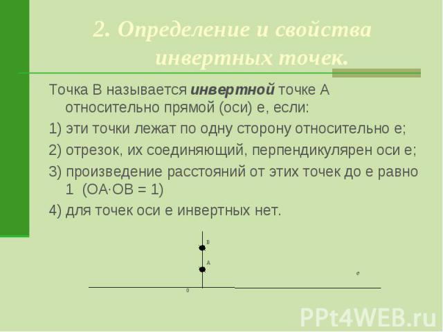 2. Определение и свойства инвертных точек.Точка В называется инвертной точке А относительно прямой (оси) е, если:1) эти точки лежат по одну сторону относительно е;2) отрезок, их соединяющий, перпендикулярен оси е;3) произведение расстояний от этих т…