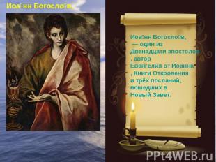 Иоанн Богослов, — один из Двенадцати апостолов, автор Евангелия от Иоанна, Книг