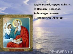 Друже Божий, «друже тайны»,О, Великий Богослов,Тайновидче ИоаннеИ Наперстиче Хри