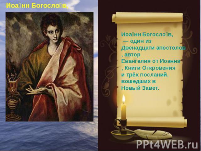 Иоанн Богослов, — один из Двенадцати апостолов, автор Евангелия от Иоанна, Книги Откровения и трёх посланий, вошедших в Новый Завет.