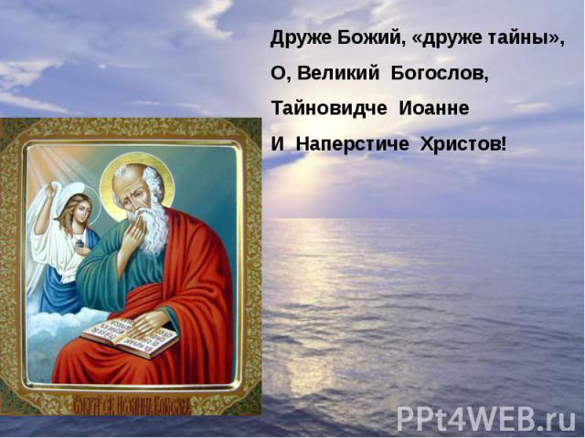 Друже Божий, «друже тайны»,О, Великий Богослов,Тайновидче ИоаннеИ Наперстиче Христов!