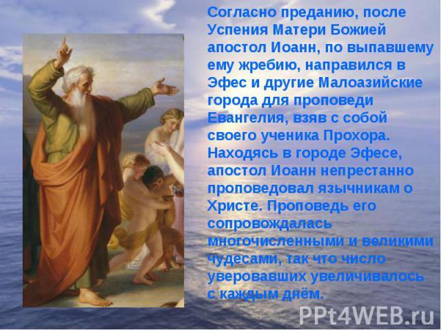 Согласно преданию, после Успения Матери Божией апостол Иоанн, по выпавшему ему жребию, направился в Эфес и другие Малоазийские города для проповеди Евангелия, взяв с собой своего ученика Прохора.Находясь в городе Эфесе, апостол Иоанн непрестанно про…