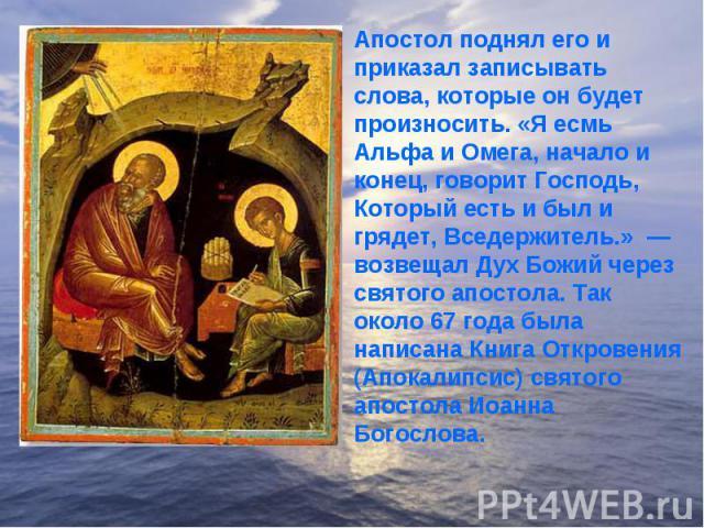 Апостол поднял его и приказал записывать слова, которые он будет произносить. «Я есмь Альфа и Омега, начало и конец, говорит Господь, Который есть и был и грядет, Вседержитель.» — возвещал Дух Божий через святого апостола. Так около 67 года была на…