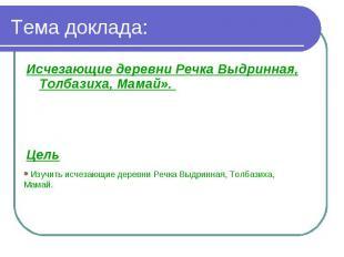 Тема доклада: Исчезающие деревни Речка Выдринная, Толбазиха, Мамай». Цель Изучит