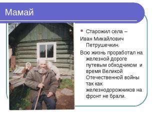 МамайСтарожил села – Иван Михайлович Петрушечкин.Всю жизнь проработал на железно