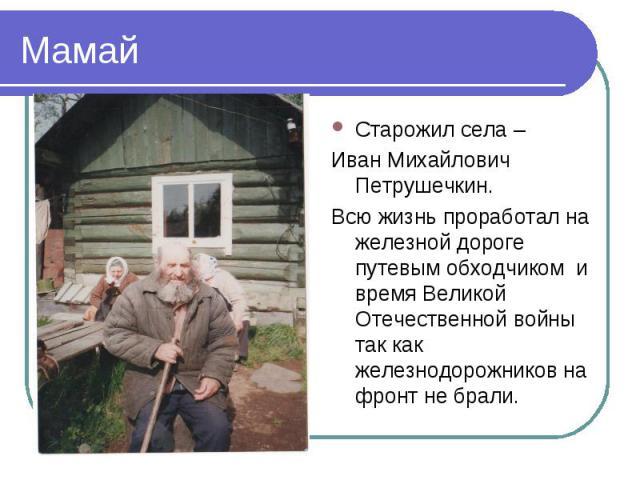 МамайСтарожил села – Иван Михайлович Петрушечкин.Всю жизнь проработал на железной дороге путевым обходчиком и время Великой Отечественной войны так как железнодорожников на фронт не брали.