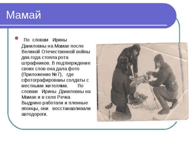 Мамай По словам Ирины Даниловны на Мамае после Великой Отечественной войны два года стояла рота штрафников. В подтверждение своих слов она дала фото (Приложение №7), где сфотографированы солдаты с местными жителями. По словам Ирины Даниловны на Мама…
