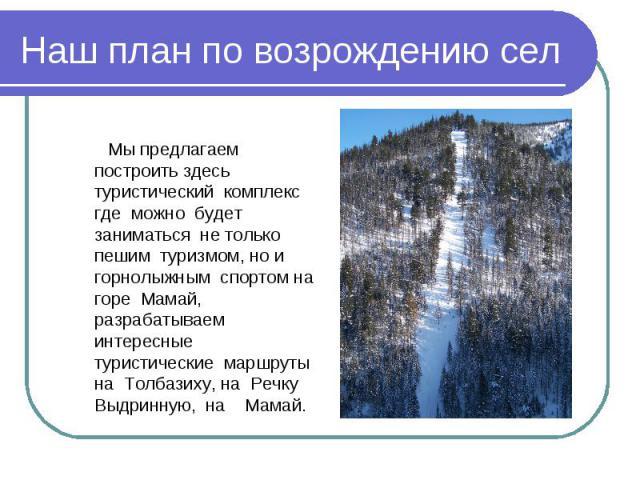 Наш план по возрождению сел Мы предлагаем построить здесь туристический комплекс где можно будет заниматься не только пешим туризмом, но и горнолыжным спортом на горе Мамай, разрабатываем интересные туристические маршруты на Толбазиху, на Речку Выдр…
