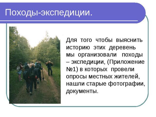 Походы-экспедиции.Для того чтобы выяснить историю этих деревень мы организовали походы – экспедиции, (Приложение №1) в которых провели опросы местных жителей, нашли старые фотографии, документы.
