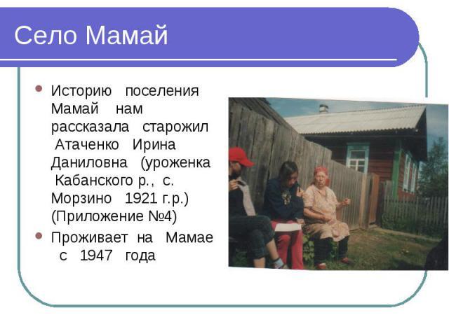 Село МамайИсторию поселения Мамай нам рассказала старожил Атаченко Ирина Даниловна (уроженка Кабанского р., с. Морзино 1921 г.р.) (Приложение №4)Проживает на Мамае с 1947 года