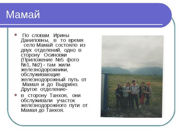 Мамай По словам Ирины Даниловны, в то время село Мамай состояло из двух отделений, одно в сторону Осиновки (Приложение №5 фото №1, №2) - там жили железнодорожники, обслуживающие железнодорожный путь от Мамая и до Выдрино. Другое отделение- в сторону…