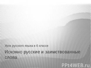 Урок русского языка в 6 классе Исконно русские и заимствованные слова