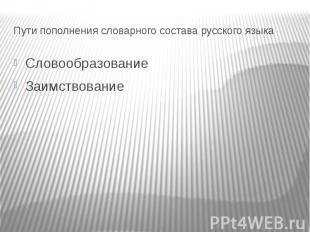 Пути пополнения словарного состава русского языкаСловообразованиеЗаимствование