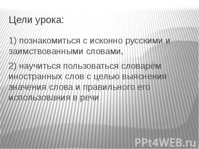 Цели урока:1) познакомиться с исконно русскими и заимствованными словами, 2) научиться пользоваться словарём иностранных слов с целью выяснения значения слова и правильного его использования в речи