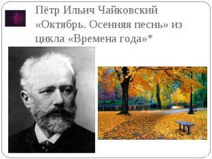 Пётр Ильич Чайковский «Октябрь. Осенняя песнь» из цикла «Времена года»*