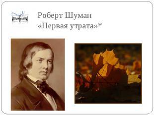 Роберт Шуман «Первая утрата»*