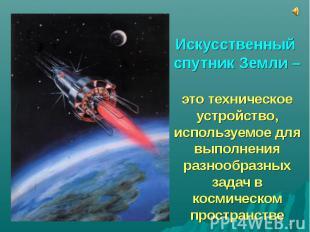 Искусственный спутник Земли – это техническое устройство, используемое для выпол
