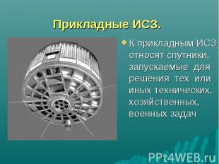 Прикладные ИСЗ.К прикладным ИСЗ относят спутники, запускаемые для решения тех ил