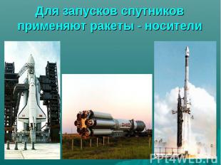 Для запусков спутников применяют ракеты - носители