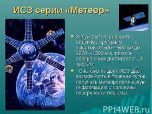 ИСЗ серии «Метеор»Запускаются на орбиты, близкие к круговым, с высотой от 500—60
