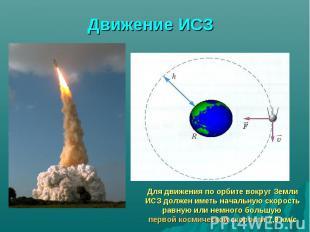 Движение ИСЗ Для движения по орбите вокруг Земли ИСЗ должен иметь начальную скор