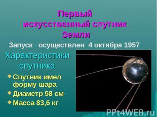 Первый искусственный спутник ЗемлиХарактеристики спутникаСпутник имел форму шара