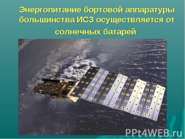 Энергопитание бортовой аппаратуры большинства ИСЗ осуществляется от солнечных батарей