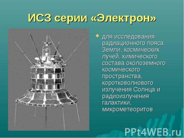 ИСЗ серии «Электрон»для исследования радиационного пояса Земли, космических лучей, химического состава околоземного космического пространства, коротковолнового излучения Солнца и радиоизлучения галактики, микрометеоритов