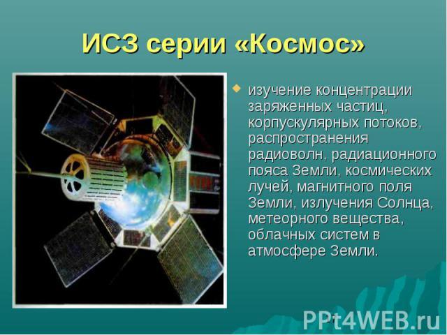 ИСЗ серии «Космос»изучение концентрации заряженных частиц, корпускулярных потоков, распространения радиоволн, радиационного пояса Земли, космических лучей, магнитного поля Земли, излучения Солнца, метеорного вещества, облачных систем в атмосфере Земли.