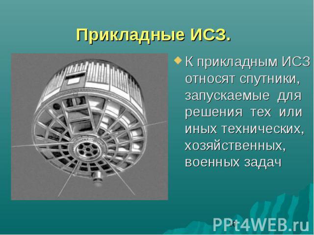 Прикладные ИСЗ.К прикладным ИСЗ относят спутники, запускаемые для решения тех или иных технических, хозяйственных, военных задач