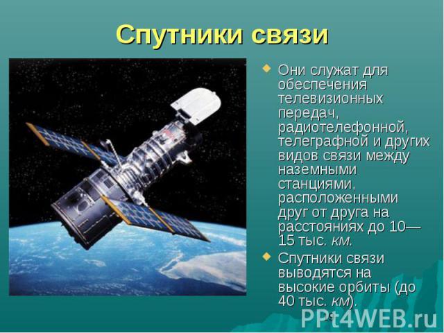 Спутники связиОни служат для обеспечения телевизионных передач, радиотелефонной, телеграфной и других видов связи между наземными станциями, расположенными друг от друга на расстояниях до 10—15 тыс. км. Спутники связи выводятся на высокие орбиты (до…
