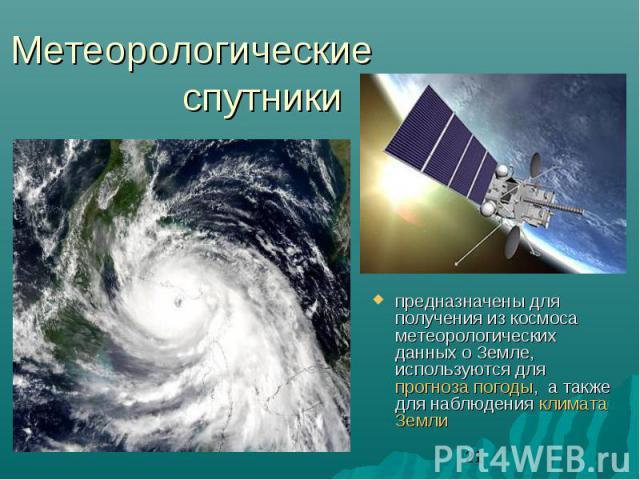 Метеорологические спутникипредназначены для получения из космоса метеорологических данных о Земле, используются для прогноза погоды, а также для наблюдения климата Земли