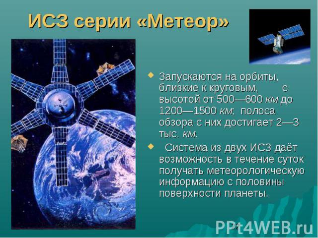 ИСЗ серии «Метеор»Запускаются на орбиты, близкие к круговым, с высотой от 500—600 км до 1200—1500 км; полоса обзора с них достигает 2—3 тыс. км. Система из двух ИСЗ даёт возможность в течение суток получать метеорологическую информацию с половины по…