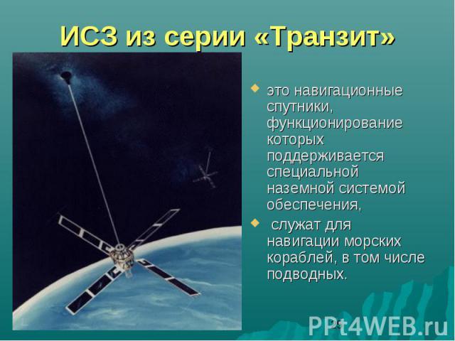 ИСЗ из серии «Транзит»это навигационные спутники, функционирование которых поддерживается специальной наземной системой обеспечения, служат для навигации морских кораблей, в том числе подводных.
