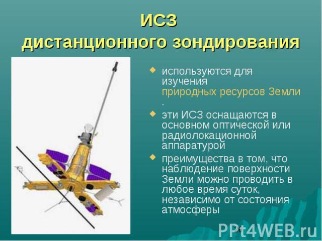 ИСЗ дистанционного зондированияиспользуются для изучения природных ресурсов Земли. эти ИСЗ оснащаются в основном оптической или радиолокационной аппаратуройпреимущества в том, что наблюдение поверхности Земли можно проводить в любое время суток, нез…