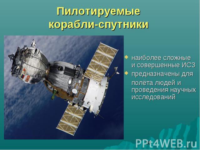 Пилотируемые корабли-спутники наиболее сложные и совершенные ИСЗпредназначены для полёта людей и проведения научных исследований