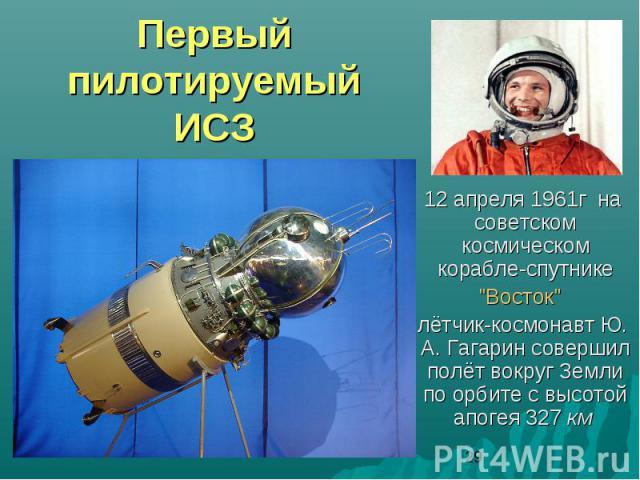 Первый пилотируемый ИСЗ 12 апреля 1961г на советском космическом корабле-спутнике