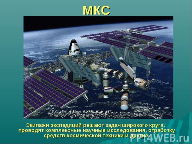 МКС Экипажи экспедиций решают задач широкого круга, проводят комплексные научные исследования, отработку средств космической техники и другие.