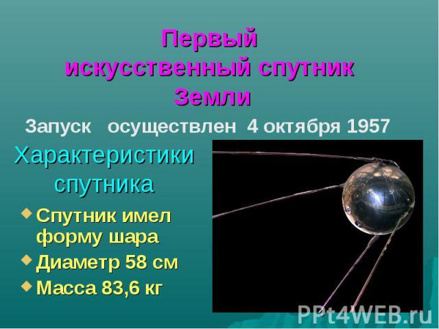 Первый искусственный спутник ЗемлиХарактеристики спутникаСпутник имел форму шараДиаметр 58 смМасса 83,6 кг