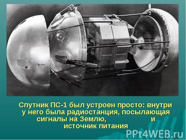 Спутник ПС-1 был устроен просто: внутри у него была радиостанция, посылающая сигналы на Землю, и источник питания
