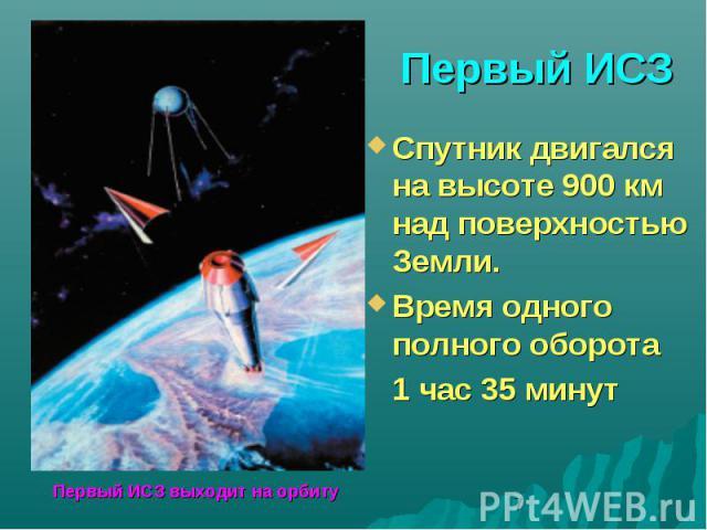 Первый ИСЗСпутник двигался на высоте 900 км над поверхностью Земли.Время одного полного оборота 1 час 35 минут