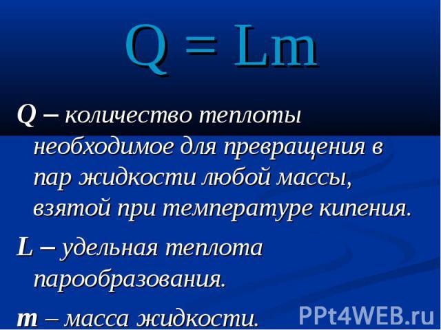 Q = LmQ – количество теплоты необходимое для превращения в пар жидкости любой массы, взятой при температуре кипения.L – удельная теплота парообразования.m – масса жидкости.