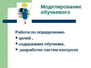 Моделирование обучаемого Работа по определениюцелей , содержания обучения, разра