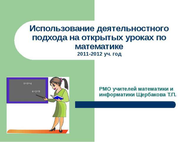 Использование деятельностного подхода на открытых уроках по математике 2011-2012 уч. год РМО учителей математики и информатики Щербакова Т.П.