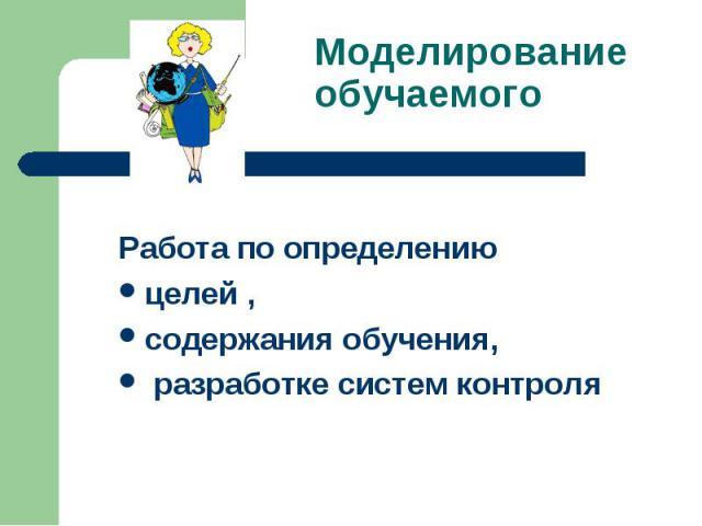 Моделирование обучаемого Работа по определениюцелей , содержания обучения, разработке систем контроля