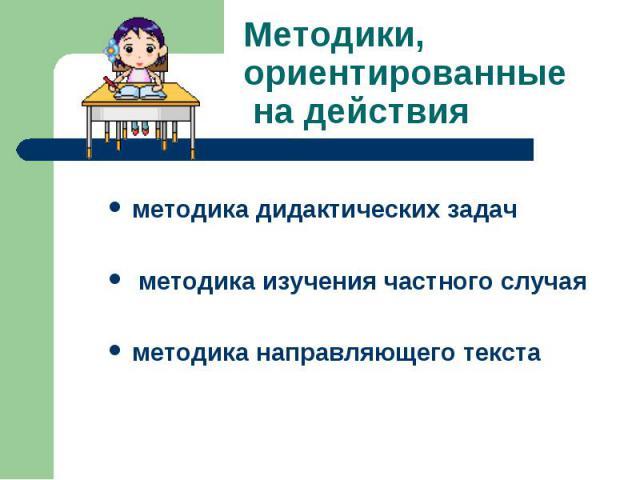 Методики, ориентированные на действияметодика дидактических задач методика изучения частного случаяметодика направляющего текста