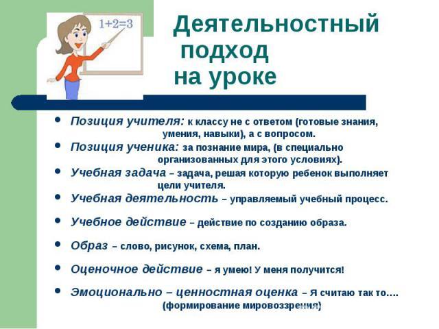 Деятельностный подход на урокеПозиция учителя:к классу не с ответом (готовые знания, умения, навыки), а с вопросом.Позиция ученика:за познание мира, (в специально организованных для этого условиях).Учебная задача– задача, решая которую ребенок вы…