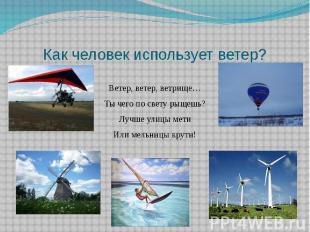 Как человек использует ветер?Ветер, ветер, ветрище…Ты чего по свету рыщешь?Лучш