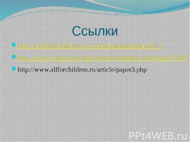 Ссылкиhttp://nashi-detochki.ru/svoimirukamipodr.php?id=1http://www.umeivse.ru/kak-sdelat-vertushku-iz-bumagi/9290/http://www.allforchildren.ru/article/paper3.php