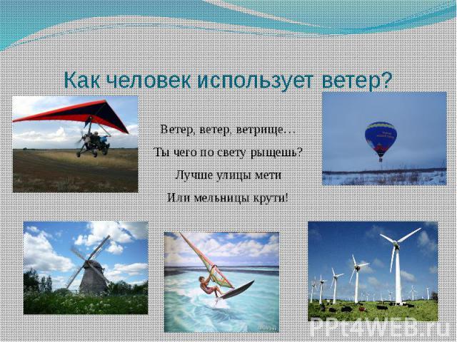 Как человек использует ветер?Ветер, ветер, ветрище…Ты чего по свету рыщешь?Лучше улицы метиИли мельницы крути!